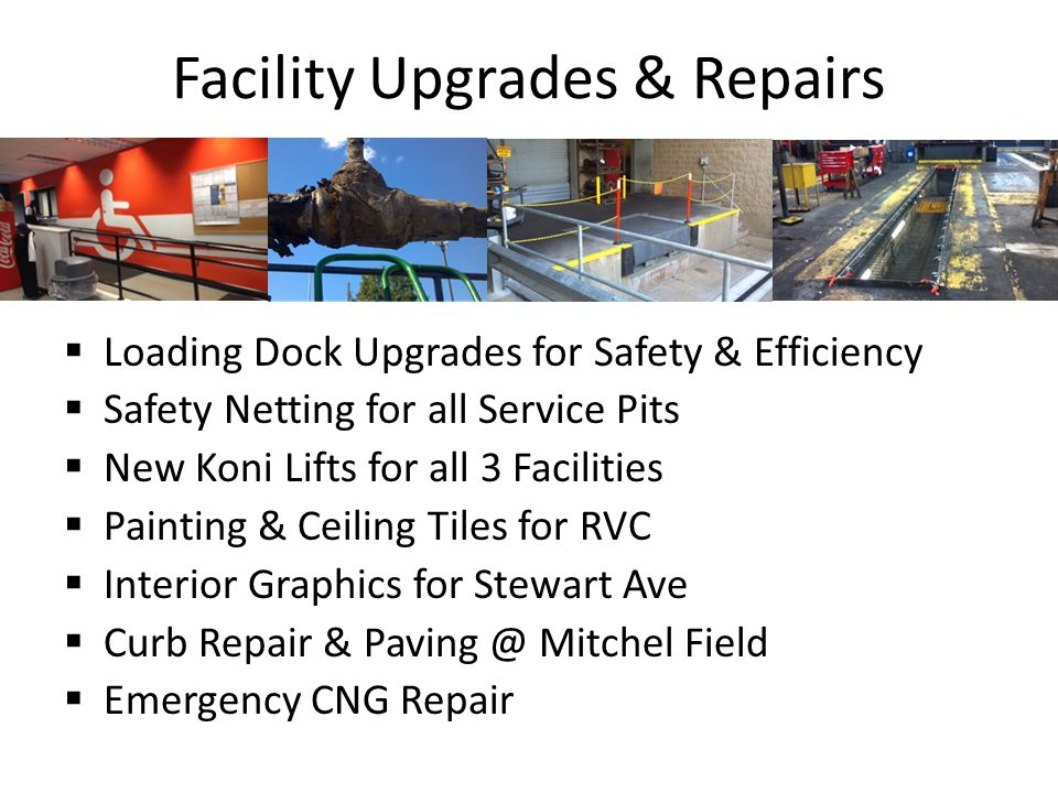 Facility Upgrades & Repairs Loading Dock Upgrades for Safety & Efficiency Safety Netting for all Service Pits New Koni Lifts for all 3 Facilities Painting & Ceiling Tiles for RVC Interior Graphics for Stewart Ave Curb Repair & Paving @ Mitchel Field Emergency CNG Repair