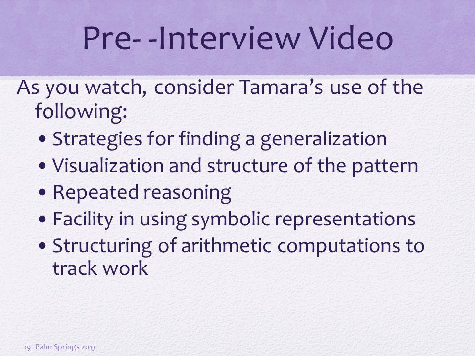Pre- -Interview Video As you watch, consider Tamaras use of the following: Strategies for finding a generalization Visualization and structure of the pattern Repeated reasoning Facility in using symbolic representations Structuring of arithmetic computations to track work Palm Springs 201319