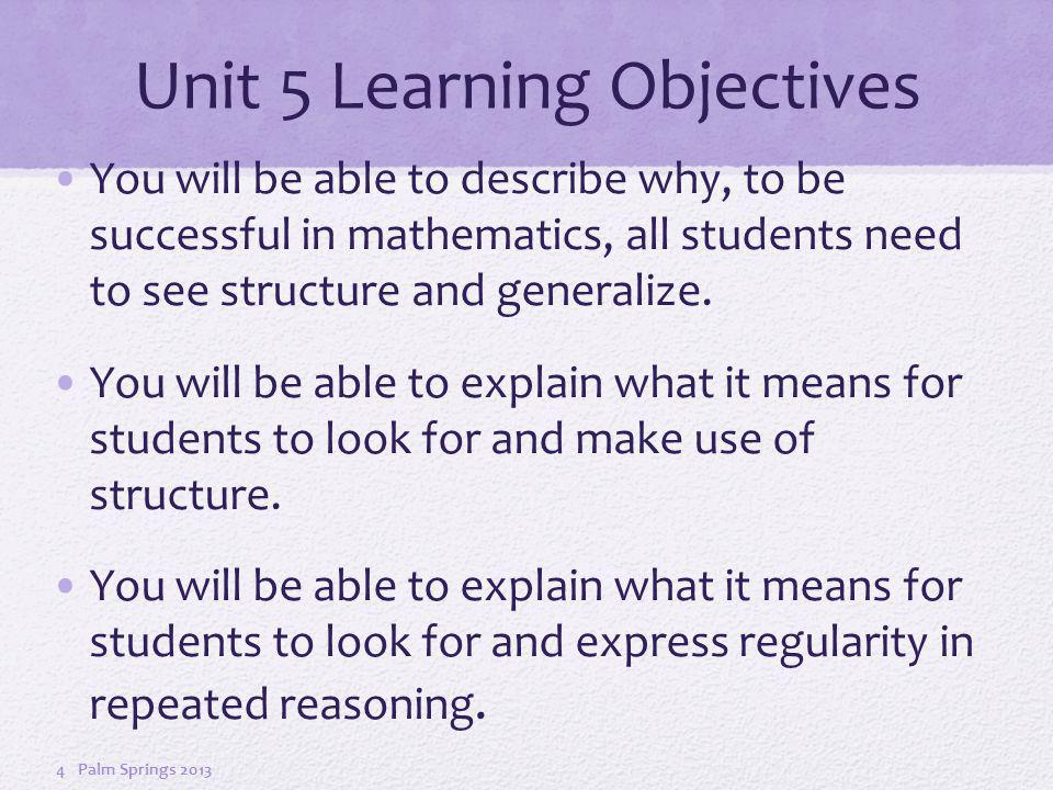 Unit 5 Learning Objectives You will be able to describe why, to be successful in mathematics, all students need to see structure and generalize.