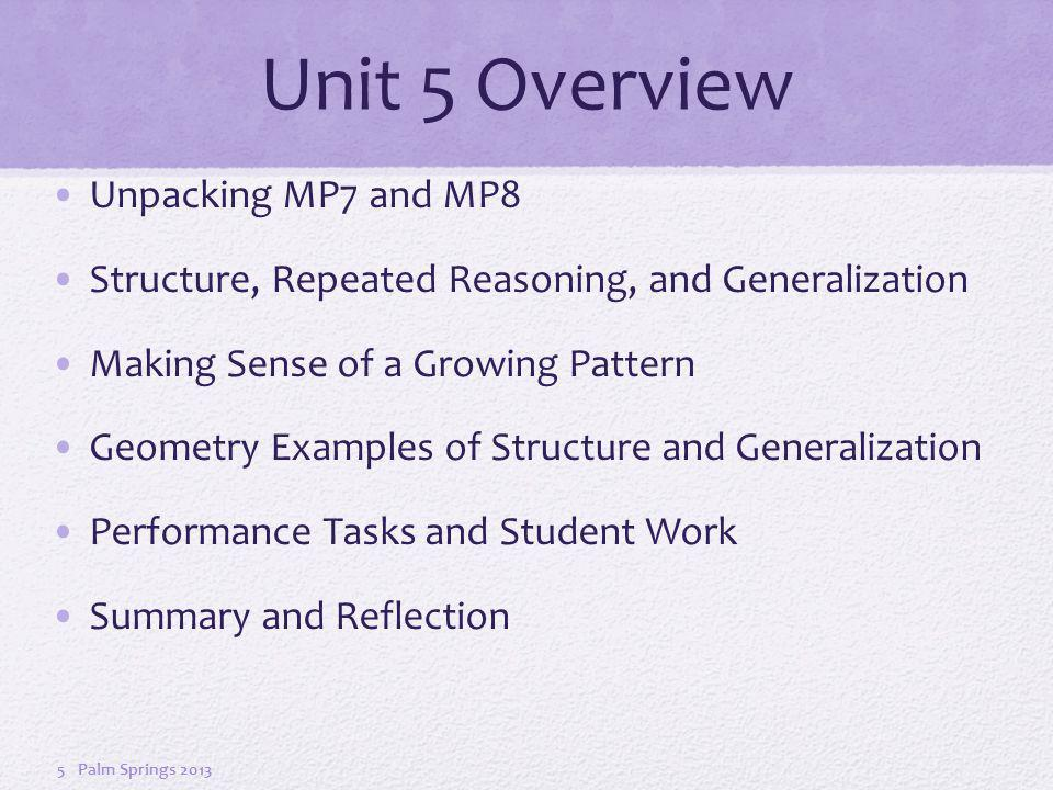 Unit 5 Overview Unpacking MP7 and MP8 Structure, Repeated Reasoning, and Generalization Making Sense of a Growing Pattern Geometry Examples of Structure and Generalization Performance Tasks and Student Work Summary and Reflection Palm Springs 20135