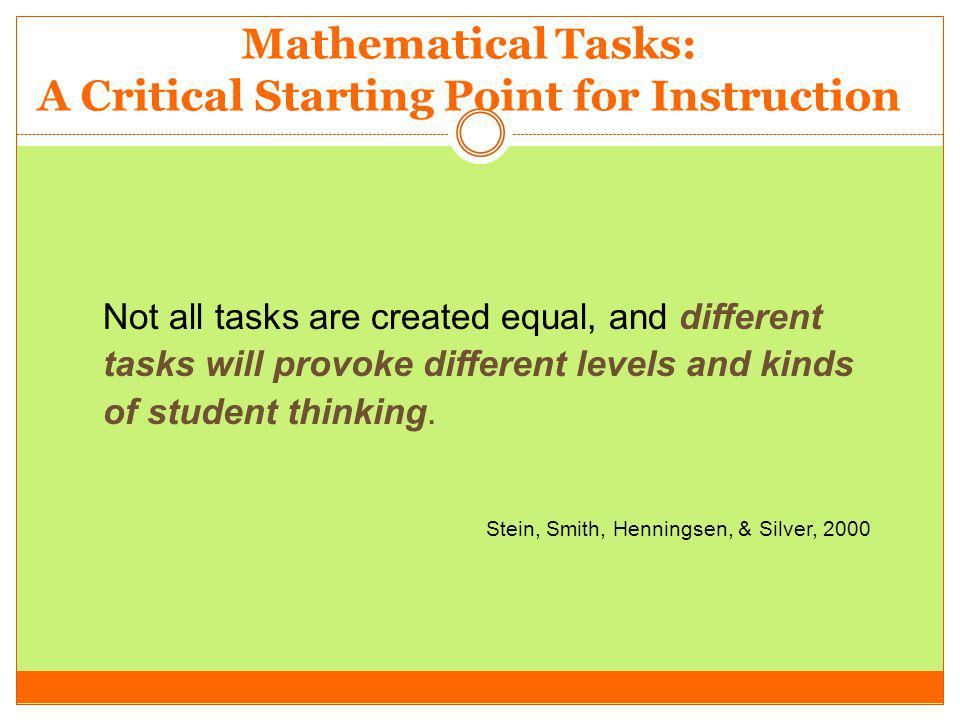 Mathematical Tasks: A Critical Starting Point for Instruction Not all tasks are created equal, and different tasks will provoke different levels and k
