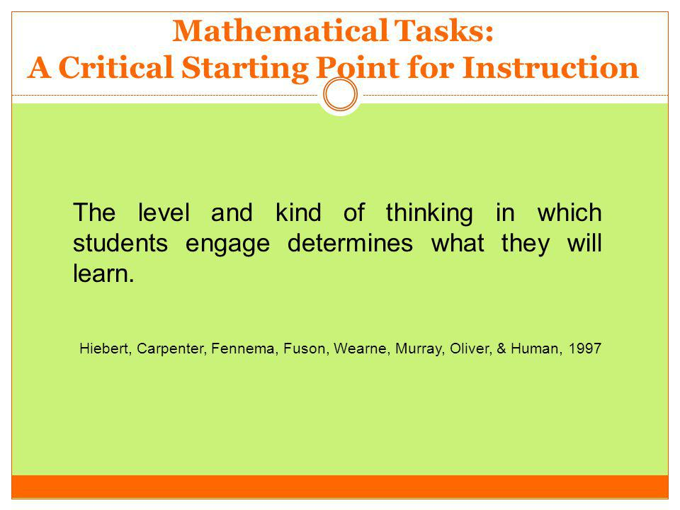 The level and kind of thinking in which students engage determines what they will learn. Hiebert, Carpenter, Fennema, Fuson, Wearne, Murray, Oliver, &