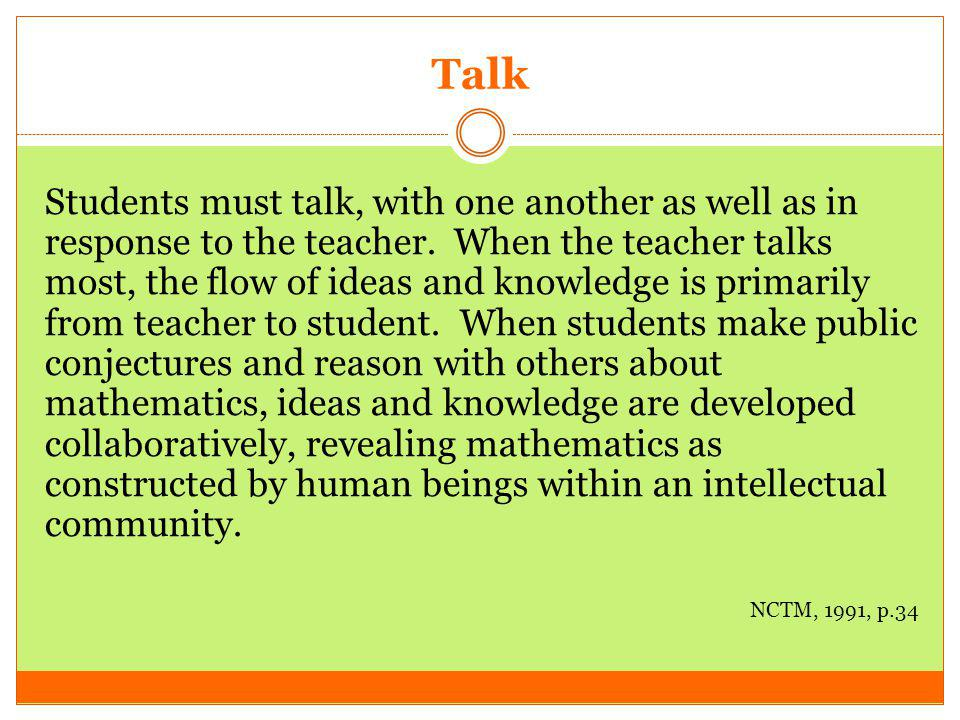 Talk Students must talk, with one another as well as in response to the teacher. When the teacher talks most, the flow of ideas and knowledge is prima
