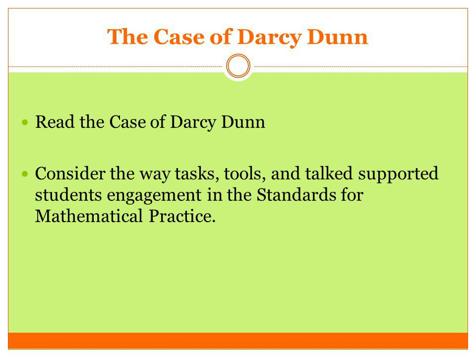 The Case of Darcy Dunn Read the Case of Darcy Dunn Consider the way tasks, tools, and talked supported students engagement in the Standards for Mathem