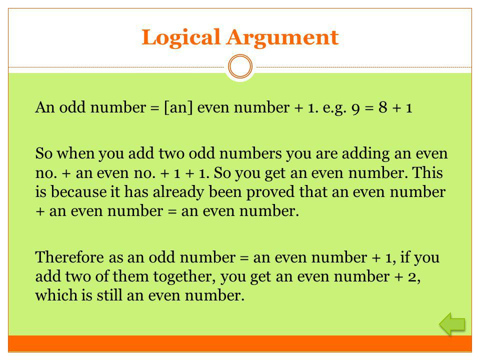 Logical Argument An odd number = [an] even number + 1. e.g. 9 = 8 + 1 So when you add two odd numbers you are adding an even no. + an even no. + 1 + 1