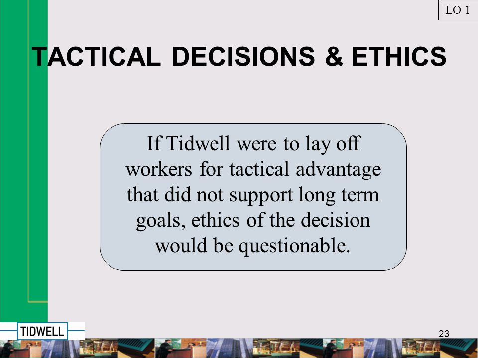 23 TACTICAL DECISIONS & ETHICS If Tidwell were to lay off workers for tactical advantage that did not support long term goals, ethics of the decision would be questionable.