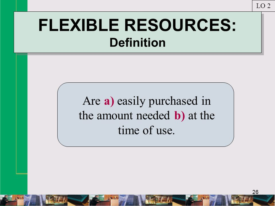 26 FLEXIBLE RESOURCES: Definition Are a) easily purchased in the amount needed b) at the time of use.