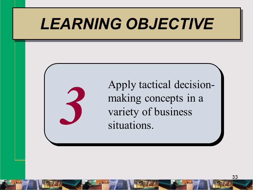 33 3 Apply tactical decision- making concepts in a variety of business situations.
