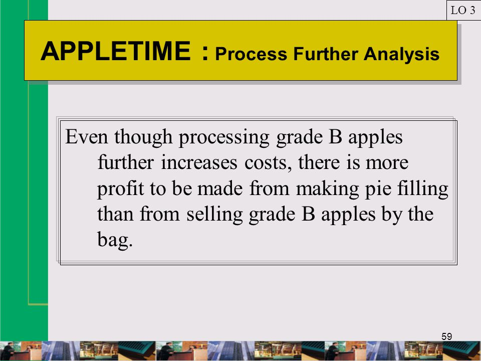 59 APPLETIME : Process Further Analysis LO 3 Even though processing grade B apples further increases costs, there is more profit to be made from making pie filling than from selling grade B apples by the bag.