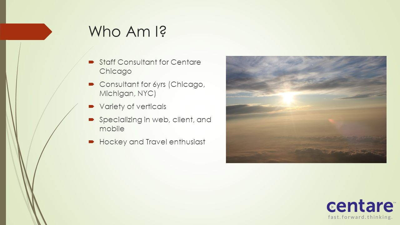 Who Am I? Staff Consultant for Centare Chicago Consultant for 6yrs (Chicago, Michigan, NYC) Variety of verticals Specializing in web, client, and mobi