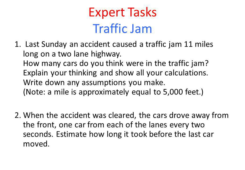 Expert Tasks Traffic Jam 1. Last Sunday an accident caused a traffic jam 11 miles long on a two lane highway. How many cars do you think were in the t