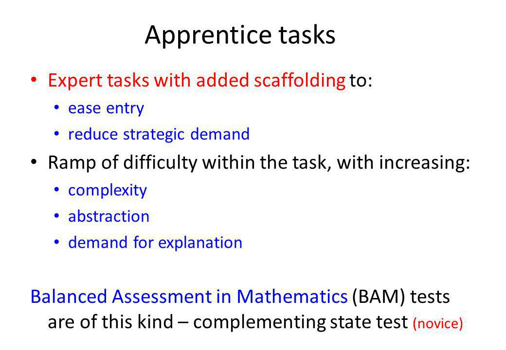 Apprentice tasks Expert tasks with added scaffolding to: ease entry reduce strategic demand Ramp of difficulty within the task, with increasing: complexity abstraction demand for explanation Balanced Assessment in Mathematics (BAM) tests are of this kind – complementing state test (novice)