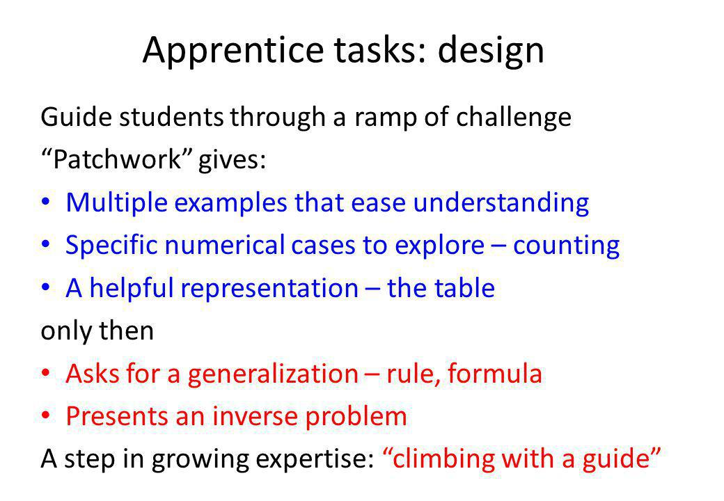 Apprentice tasks: design Guide students through a ramp of challenge Patchwork gives: Multiple examples that ease understanding Specific numerical cases to explore – counting A helpful representation – the table only then Asks for a generalization – rule, formula Presents an inverse problem A step in growing expertise: climbing with a guide