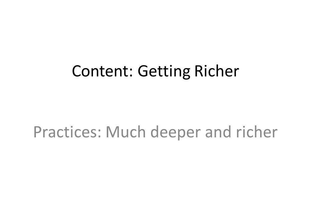 Content: Getting Richer Practices: Much deeper and richer