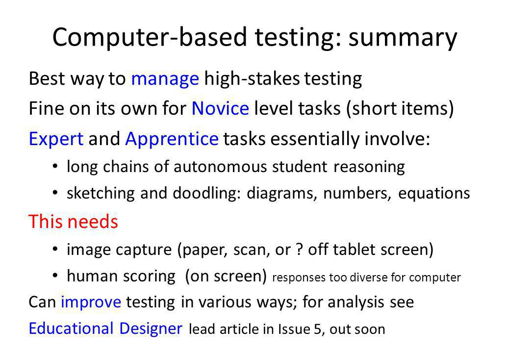 Computer-based testing: summary Best way to manage high-stakes testing Fine on its own for Novice level tasks (short items) Expert and Apprentice tasks essentially involve: long chains of autonomous student reasoning sketching and doodling: diagrams, numbers, equations This needs image capture (paper, scan, or .
