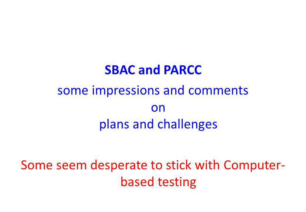 SBAC and PARCC some impressions and comments on plans and challenges Some seem desperate to stick with Computer- based testing
