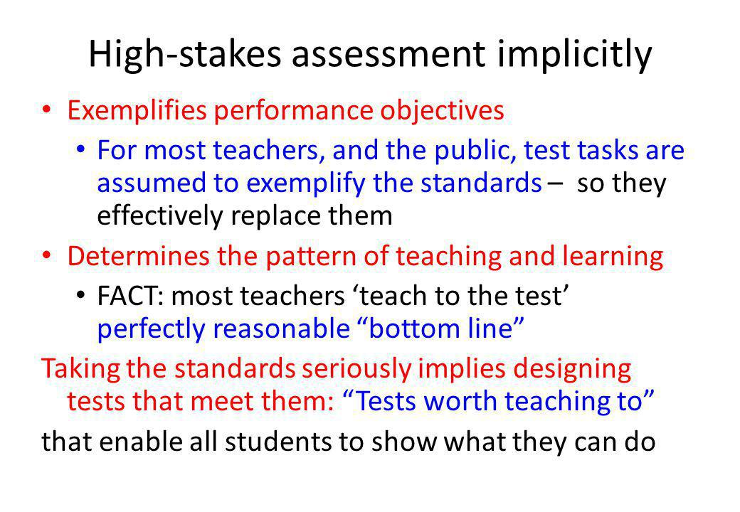High-stakes assessment implicitly Exemplifies performance objectives For most teachers, and the public, test tasks are assumed to exemplify the standards – so they effectively replace them Determines the pattern of teaching and learning FACT: most teachers teach to the test perfectly reasonable bottom line Taking the standards seriously implies designing tests that meet them: Tests worth teaching to that enable all students to show what they can do