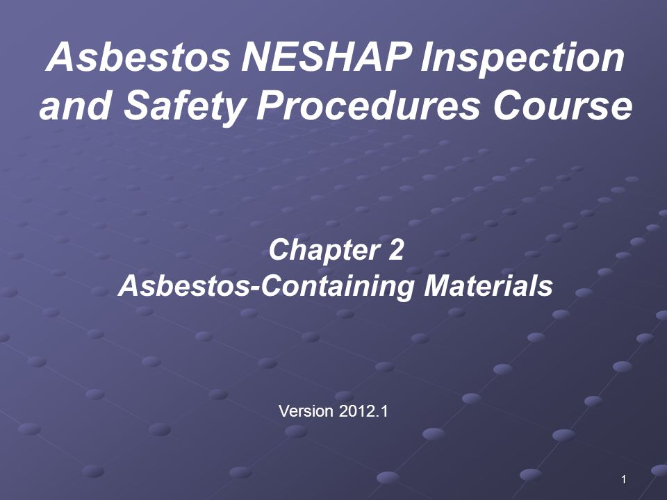 1 Chapter 2 Asbestos-Containing Materials Version 2012.1 Asbestos NESHAP Inspection and Safety Procedures Course