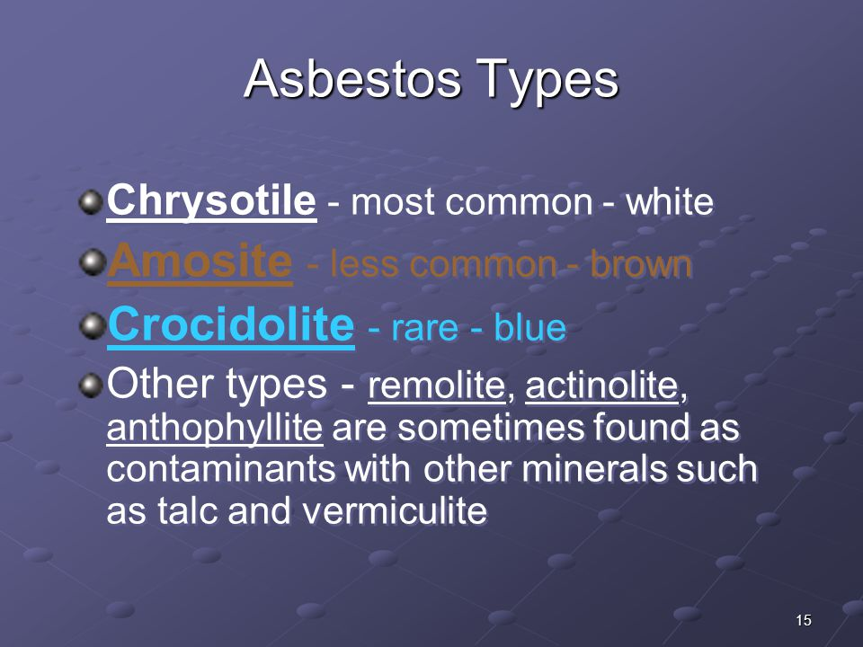 15 Chrysotile - most common - white Amosite - less common - brown Crocidolite - rare - blue Other types - remolite, actinolite, anthophyllite are some