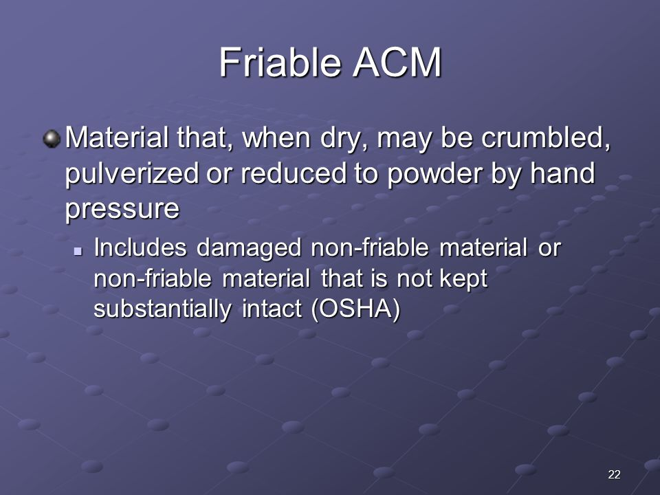 22 Friable ACM Material that, when dry, may be crumbled, pulverized or reduced to powder by hand pressure Includes damaged non-friable material or non