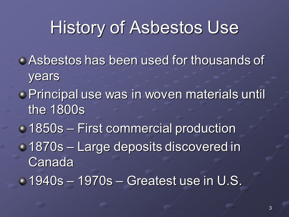 3 History of Asbestos Use Asbestos has been used for thousands of years Principal use was in woven materials until the 1800s 1850s – First commercial