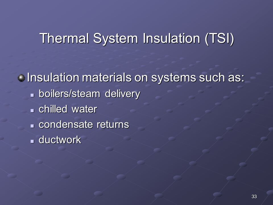 33 Thermal System Insulation (TSI) Insulation materials on systems such as: boilers/steam delivery boilers/steam delivery chilled water chilled water