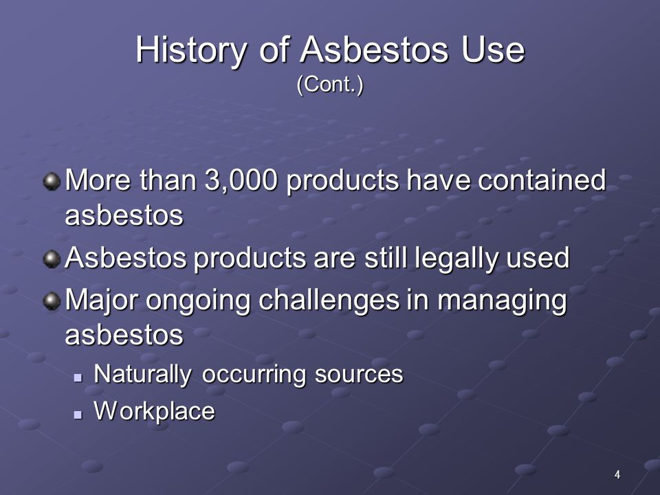 4 History of Asbestos Use (Cont.) More than 3,000 products have contained asbestos Asbestos products are still legally used Major ongoing challenges i