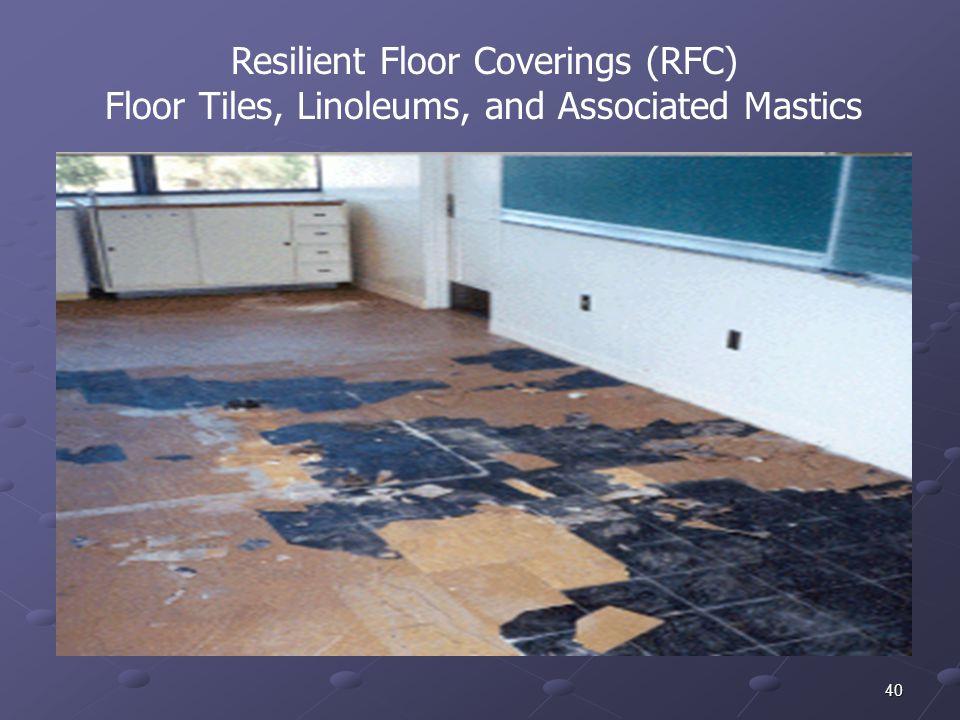 40 Resilient Floor Coverings (RFC) Floor Tiles, Linoleums, and Associated Mastics