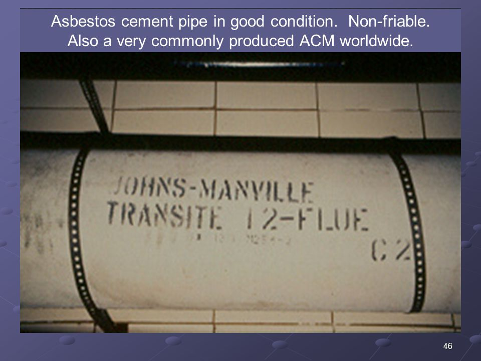 46 Asbestos cement pipe in good condition. Non-friable. Also a very commonly produced ACM worldwide.
