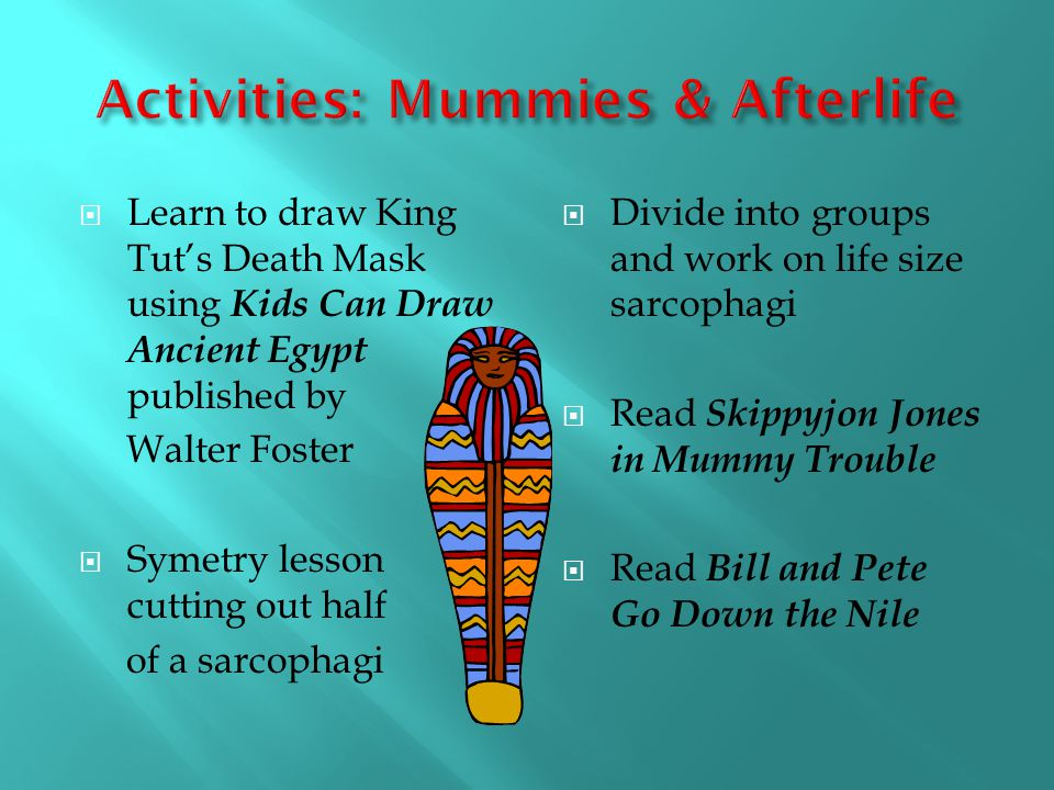 Learn to draw King Tuts Death Mask using Kids Can Draw Ancient Egypt published by Walter Foster Symetry lesson cutting out half of a sarcophagi Divide into groups and work on life size sarcophagi Read Skippyjon Jones in Mummy Trouble Read Bill and Pete Go Down the Nile