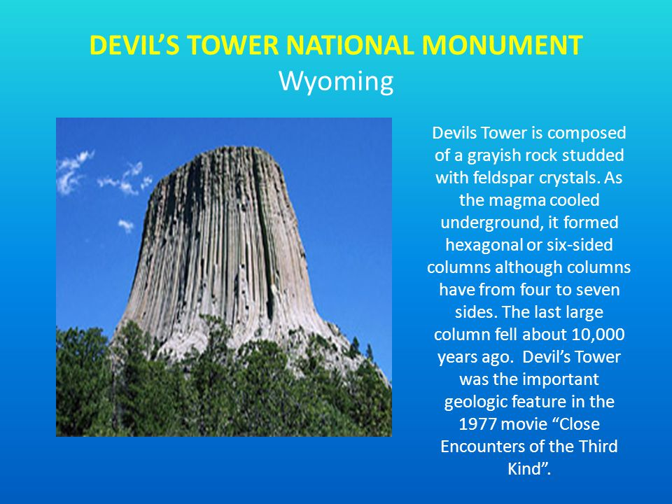 Devils Tower is composed of a grayish rock studded with feldspar crystals. As the magma cooled underground, it formed hexagonal or six-sided columns a