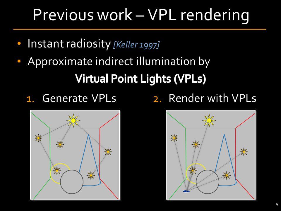 1.Generate VPLs 5 Previous work – VPL rendering 2.Render with VPLs