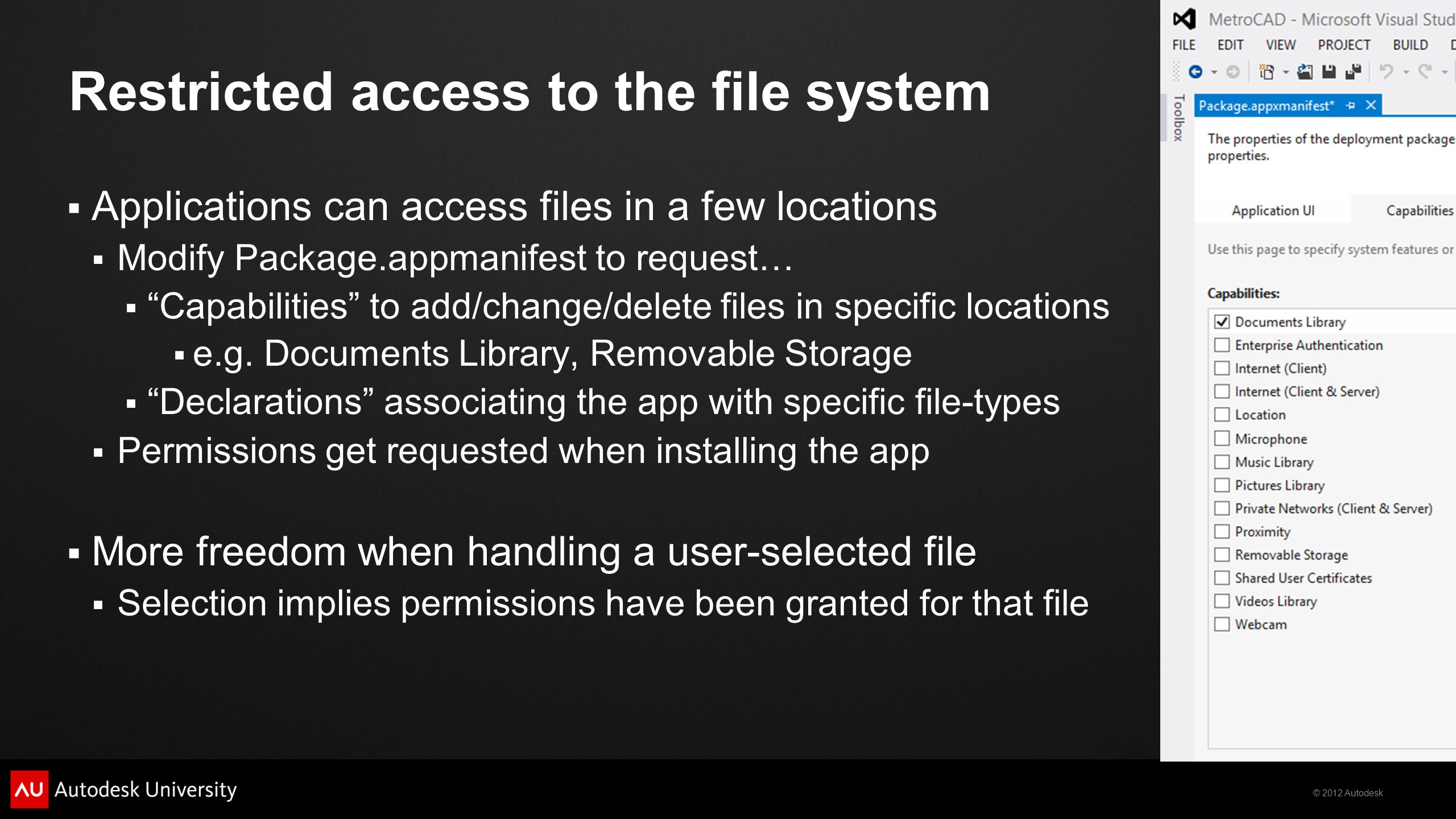 © 2012 Autodesk Restricted access to the file system Applications can access files in a few locations Modify Package.appmanifest to request… Capabilities to add/change/delete files in specific locations e.g.