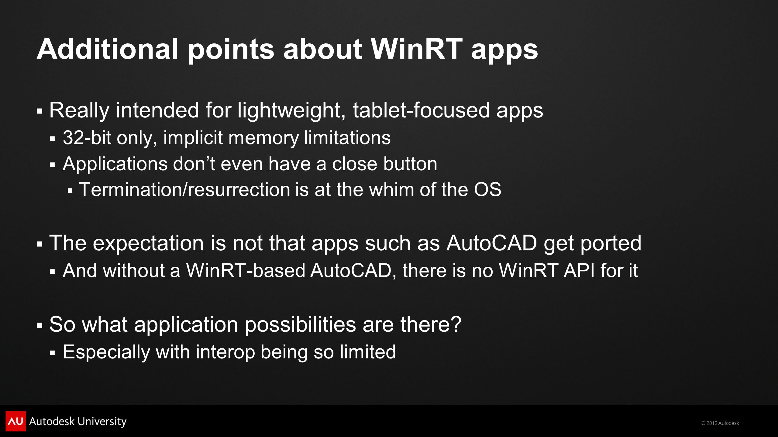 © 2012 Autodesk Additional points about WinRT apps Really intended for lightweight, tablet-focused apps 32-bit only, implicit memory limitations Applications dont even have a close button Termination/resurrection is at the whim of the OS The expectation is not that apps such as AutoCAD get ported And without a WinRT-based AutoCAD, there is no WinRT API for it So what application possibilities are there.