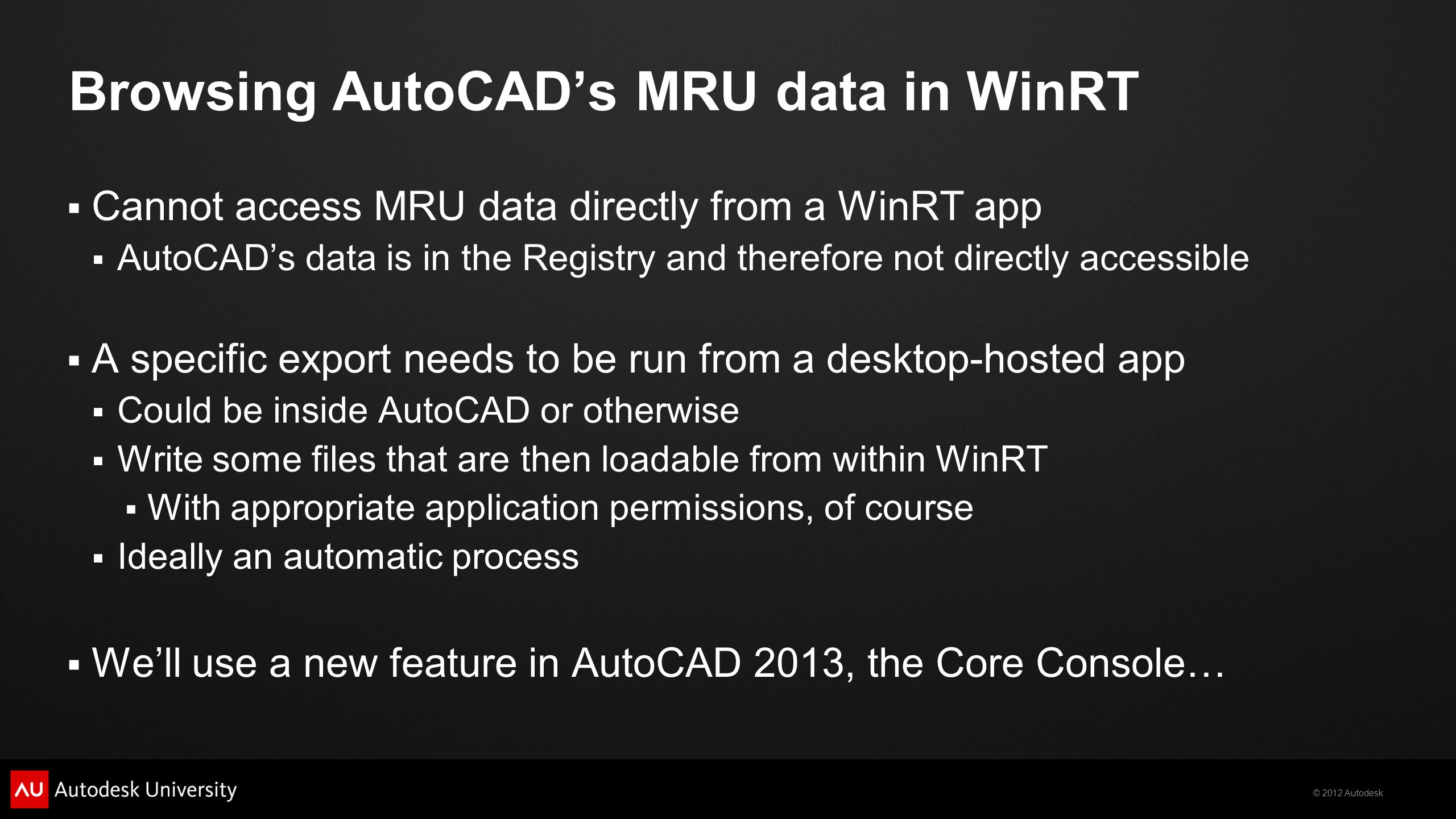© 2012 Autodesk Browsing AutoCADs MRU data in WinRT Cannot access MRU data directly from a WinRT app AutoCADs data is in the Registry and therefore not directly accessible A specific export needs to be run from a desktop-hosted app Could be inside AutoCAD or otherwise Write some files that are then loadable from within WinRT With appropriate application permissions, of course Ideally an automatic process Well use a new feature in AutoCAD 2013, the Core Console…