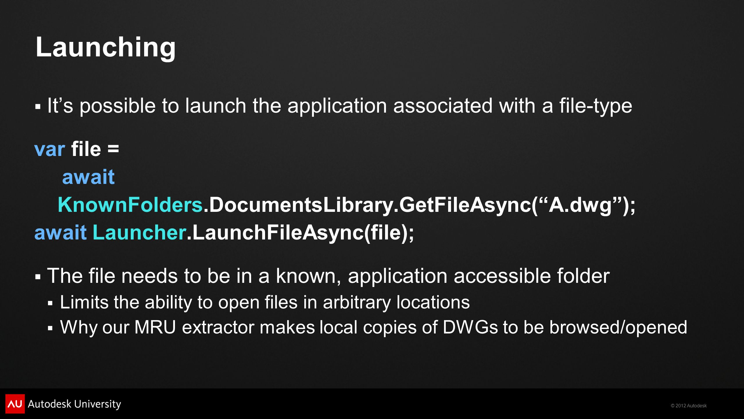© 2012 Autodesk Launching Its possible to launch the application associated with a file-type var file = await KnownFolders.DocumentsLibrary.GetFileAsync(A.dwg); await Launcher.LaunchFileAsync(file); The file needs to be in a known, application accessible folder Limits the ability to open files in arbitrary locations Why our MRU extractor makes local copies of DWGs to be browsed/opened