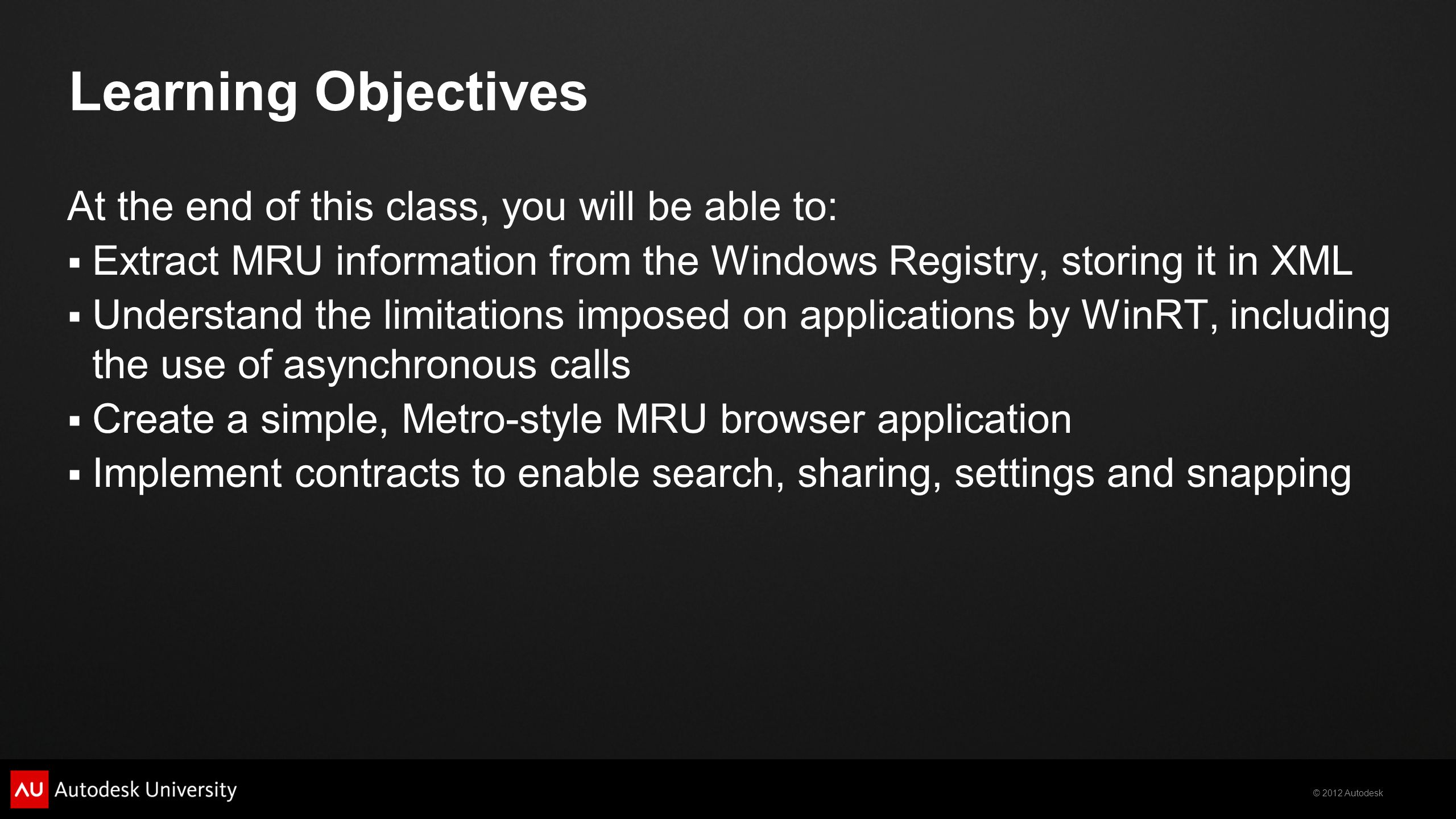 © 2012 Autodesk Learning Objectives At the end of this class, you will be able to: Extract MRU information from the Windows Registry, storing it in XML Understand the limitations imposed on applications by WinRT, including the use of asynchronous calls Create a simple, Metro-style MRU browser application Implement contracts to enable search, sharing, settings and snapping