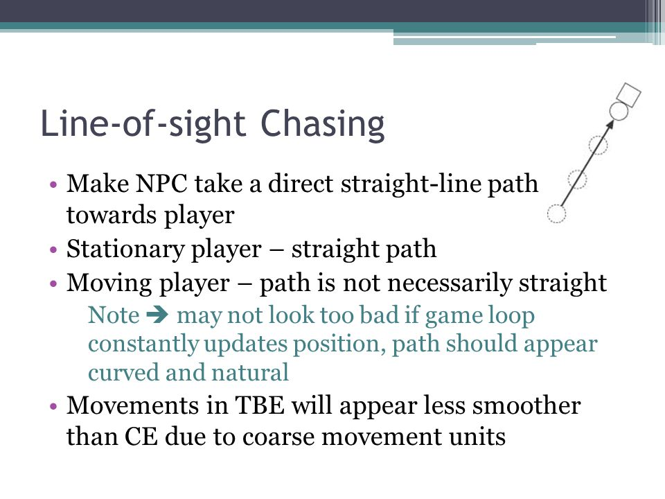 Line-of-sight Chasing Make NPC take a direct straight-line path towards player Stationary player – straight path Moving player – path is not necessarily straight Note may not look too bad if game loop constantly updates position, path should appear curved and natural Movements in TBE will appear less smoother than CE due to coarse movement units