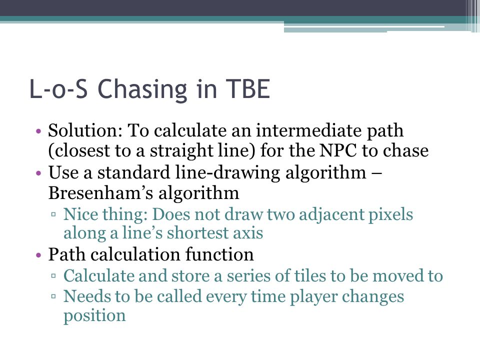 L-o-S Chasing in TBE Solution: To calculate an intermediate path (closest to a straight line) for the NPC to chase Use a standard line-drawing algorit