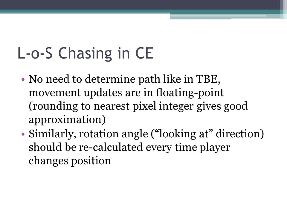 L-o-S Chasing in CE No need to determine path like in TBE, movement updates are in floating-point (rounding to nearest pixel integer gives good approximation) Similarly, rotation angle (looking at direction) should be re-calculated every time player changes position