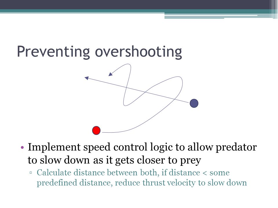 Preventing overshooting Implement speed control logic to allow predator to slow down as it gets closer to prey Calculate distance between both, if distance < some predefined distance, reduce thrust velocity to slow down