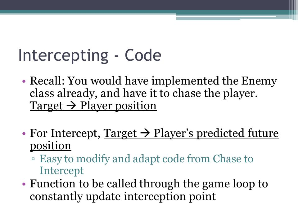 Intercepting - Code Recall: You would have implemented the Enemy class already, and have it to chase the player.