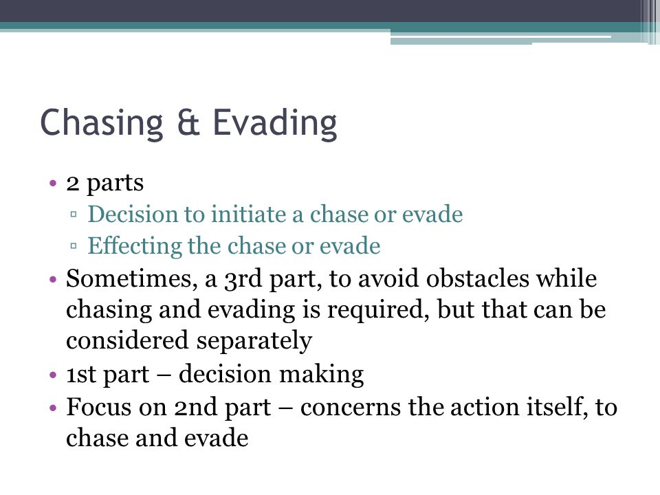 Chasing & Evading 2 parts Decision to initiate a chase or evade Effecting the chase or evade Sometimes, a 3rd part, to avoid obstacles while chasing and evading is required, but that can be considered separately 1st part – decision making Focus on 2nd part – concerns the action itself, to chase and evade