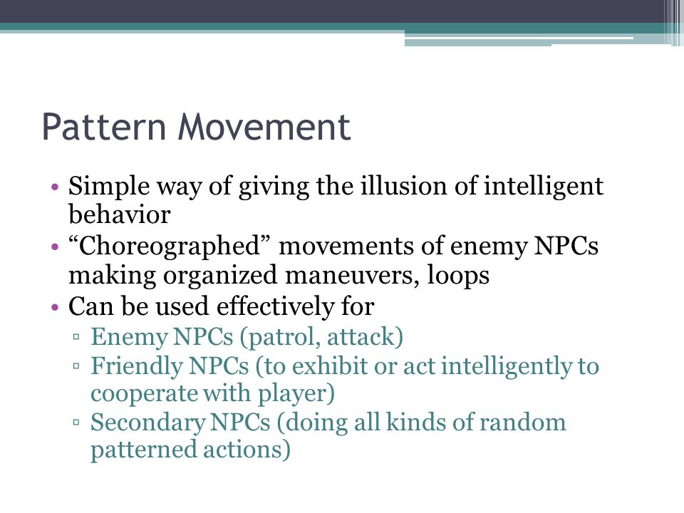 Pattern Movement Simple way of giving the illusion of intelligent behavior Choreographed movements of enemy NPCs making organized maneuvers, loops Can