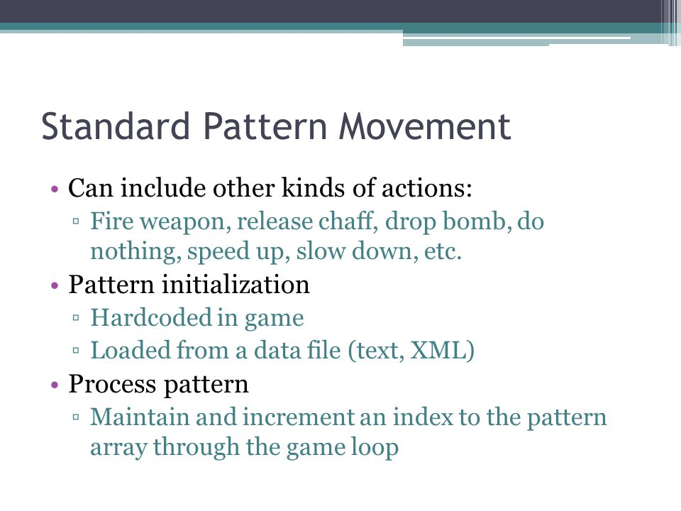 Standard Pattern Movement Can include other kinds of actions: Fire weapon, release chaff, drop bomb, do nothing, speed up, slow down, etc.