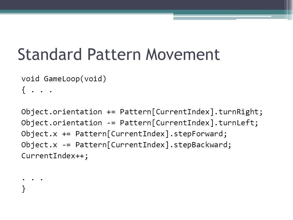 Standard Pattern Movement void GameLoop(void) {... Object.orientation += Pattern[CurrentIndex].turnRight; Object.orientation -= Pattern[CurrentIndex].