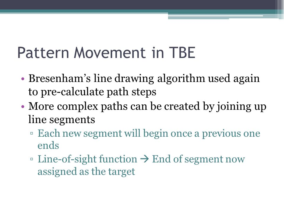 Pattern Movement in TBE Bresenhams line drawing algorithm used again to pre-calculate path steps More complex paths can be created by joining up line segments Each new segment will begin once a previous one ends Line-of-sight function End of segment now assigned as the target