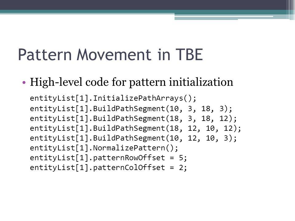 Pattern Movement in TBE High-level code for pattern initialization entityList[1].InitializePathArrays(); entityList[1].BuildPathSegment(10, 3, 18, 3); entityList[1].BuildPathSegment(18, 3, 18, 12); entityList[1].BuildPathSegment(18, 12, 10, 12); entityList[1].BuildPathSegment(10, 12, 10, 3); entityList[1].NormalizePattern(); entityList[1].patternRowOffset = 5; entityList[1].patternColOffset = 2;