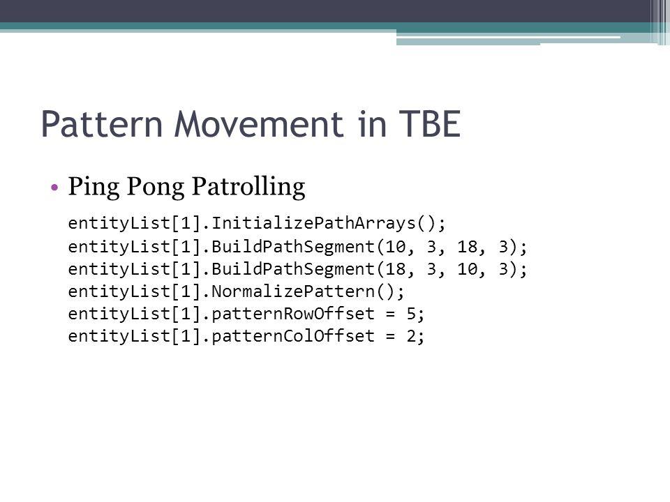 Pattern Movement in TBE Ping Pong Patrolling entityList[1].InitializePathArrays(); entityList[1].BuildPathSegment(10, 3, 18, 3); entityList[1].BuildPathSegment(18, 3, 10, 3); entityList[1].NormalizePattern(); entityList[1].patternRowOffset = 5; entityList[1].patternColOffset = 2;