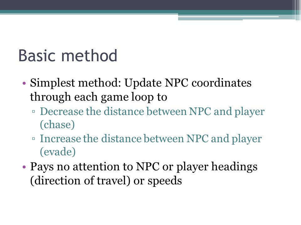 Basic method Simplest method: Update NPC coordinates through each game loop to Decrease the distance between NPC and player (chase) Increase the distance between NPC and player (evade) Pays no attention to NPC or player headings (direction of travel) or speeds